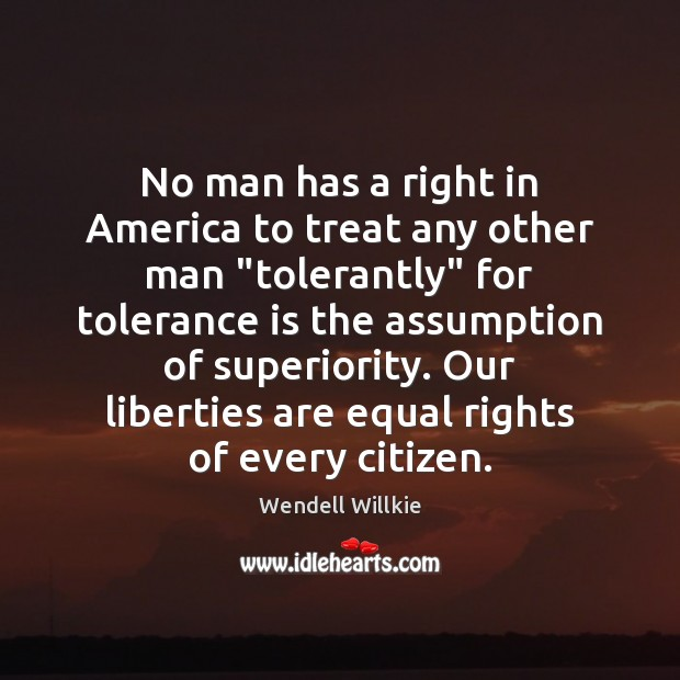 "No man has a right in America to treat any other man "" Tolerance Quotes Image"