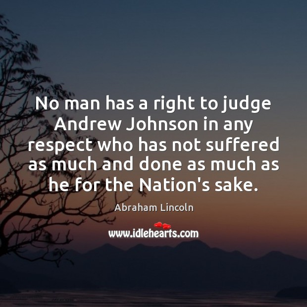 No man has a right to judge Andrew Johnson in any respect Abraham Lincoln Picture Quote