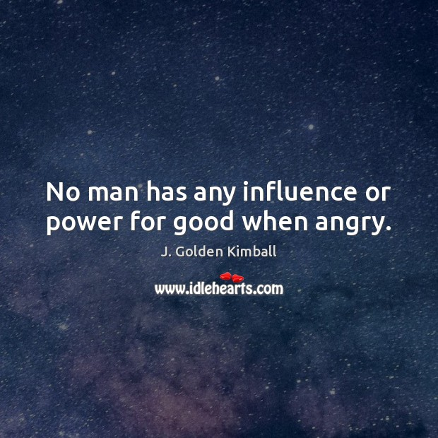 No man has any influence or power for good when angry. J. Golden Kimball Picture Quote