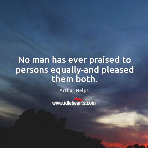 Image, No man has ever praised to persons equally-and pleased them both.
