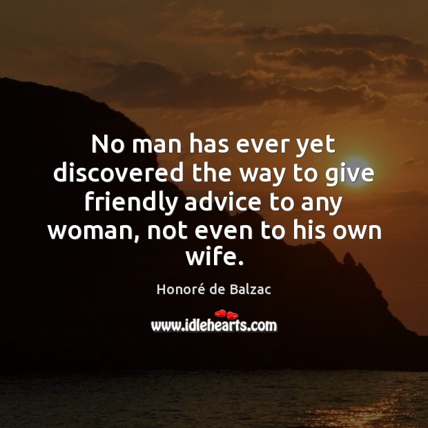 No man has ever yet discovered the way to give friendly advice Image