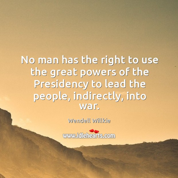 No man has the right to use the great powers of the presidency to lead the people, indirectly, into war. Wendell Willkie Picture Quote