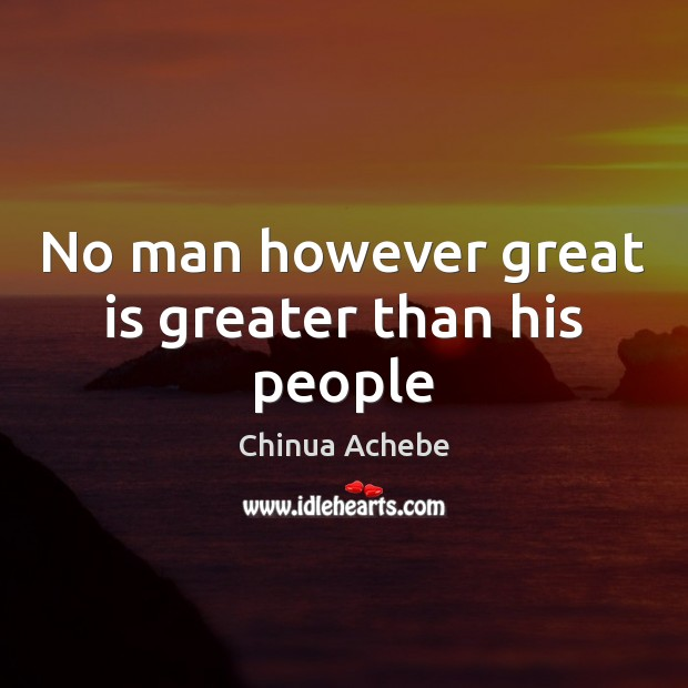 No man however great is greater than his people Chinua Achebe Picture Quote