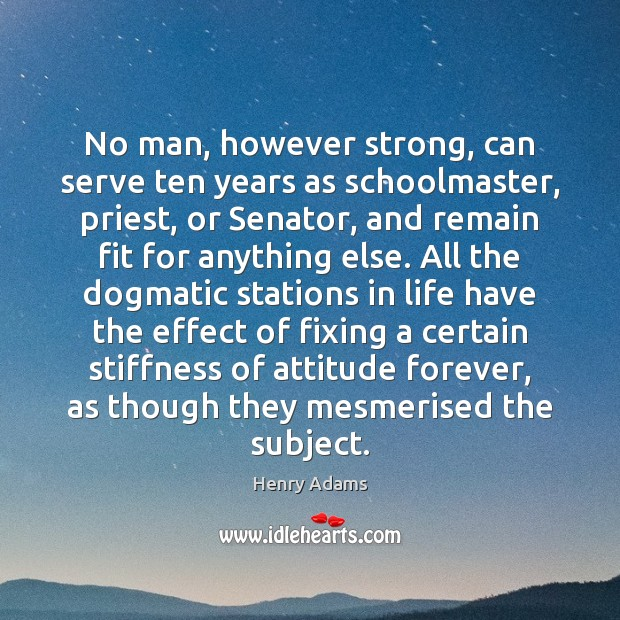 No man, however strong, can serve ten years as schoolmaster, priest, or Henry Adams Picture Quote