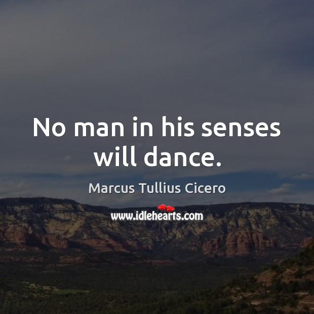 No man in his senses will dance. Marcus Tullius Cicero Picture Quote