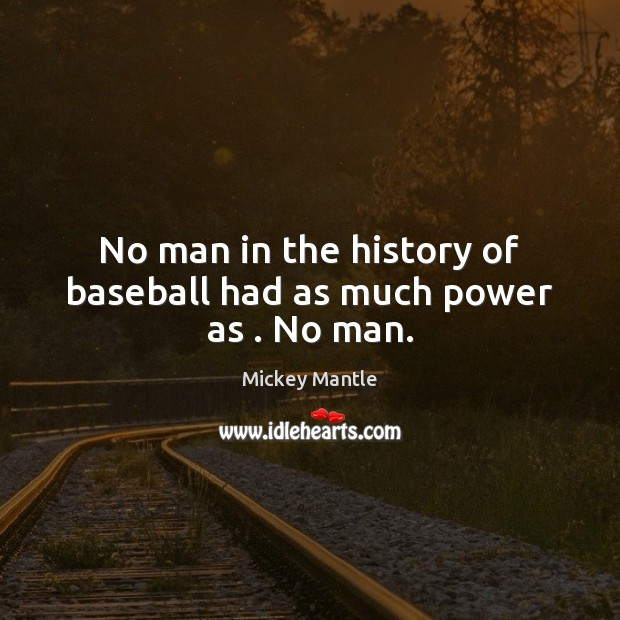 No man in the history of baseball had as much power as . No man. Mickey Mantle Picture Quote