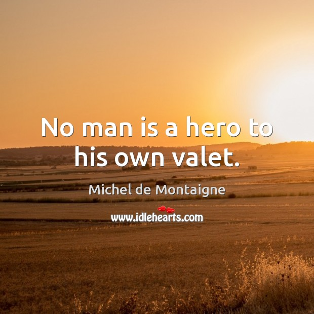Image, No man is a hero to his own valet.