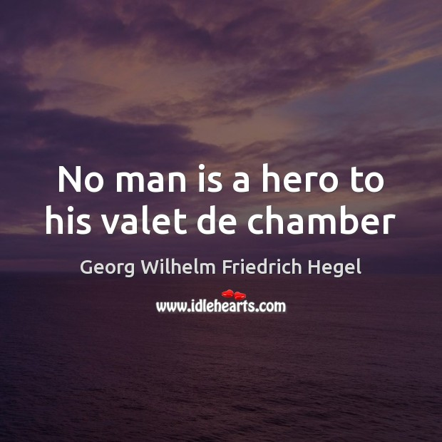 No man is a hero to his valet de chamber Georg Wilhelm Friedrich Hegel Picture Quote