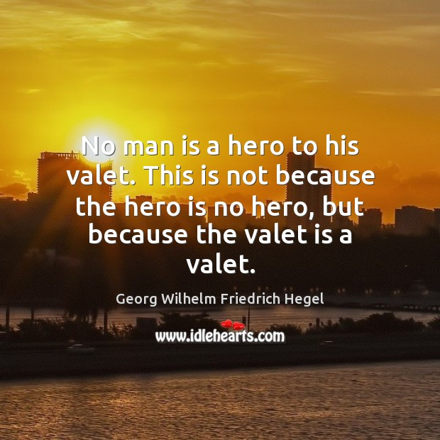 No man is a hero to his valet. This is not because Georg Wilhelm Friedrich Hegel Picture Quote