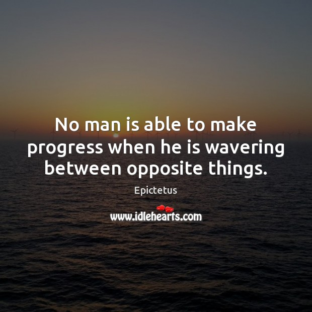 No man is able to make progress when he is wavering between opposite things. Epictetus Picture Quote