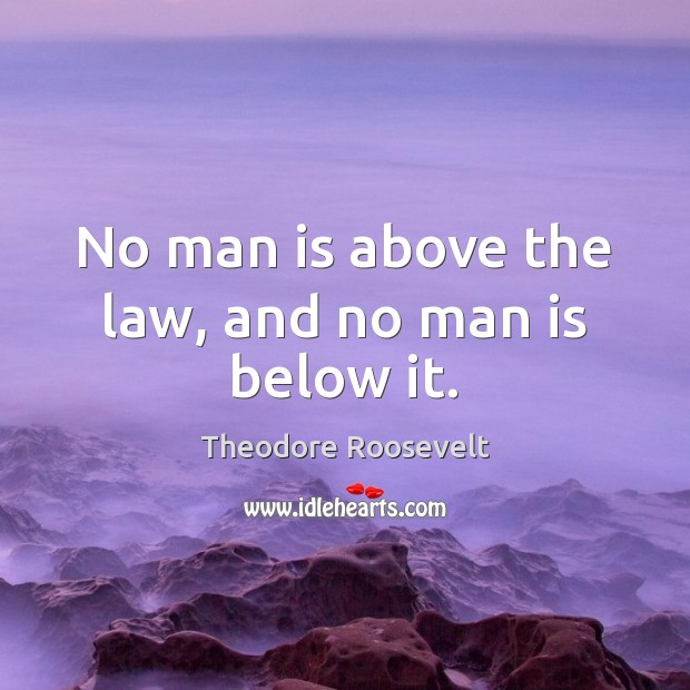 No man is above the law, and no man is below it. Image