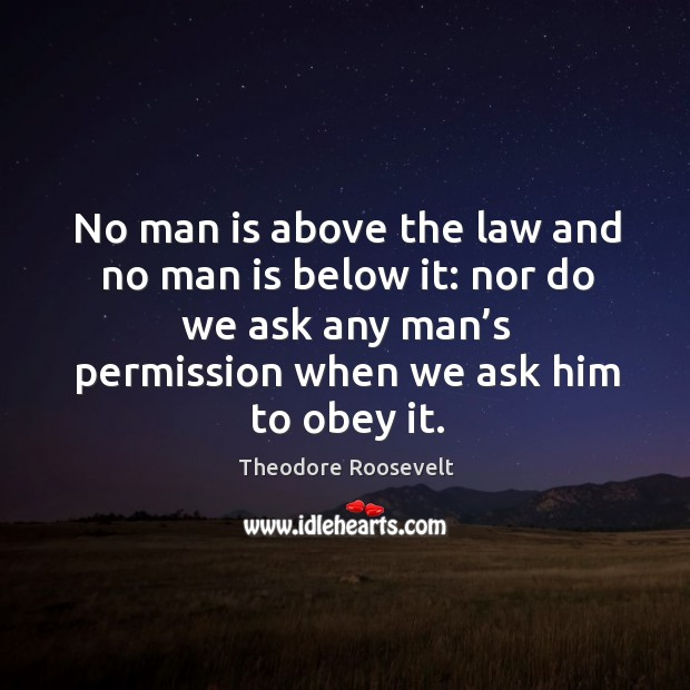 Image, No man is above the law and no man is below it: nor do we ask any man's permission when we ask him to obey it.