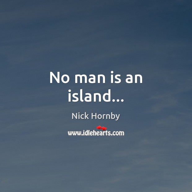 No man is an island… Nick Hornby Picture Quote
