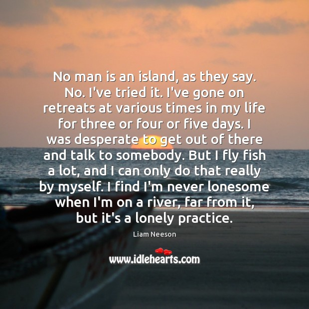 No man is an island, as they say. No. I've tried it. Image