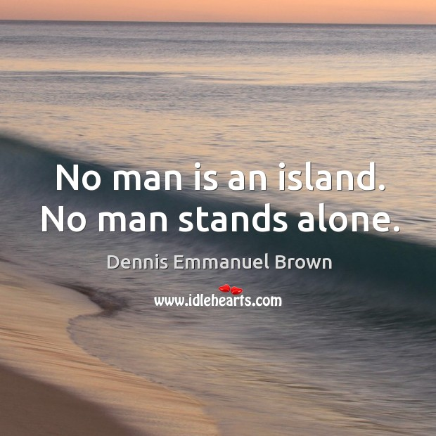 No man is an island. No man stands alone. Dennis Emmanuel Brown Picture Quote