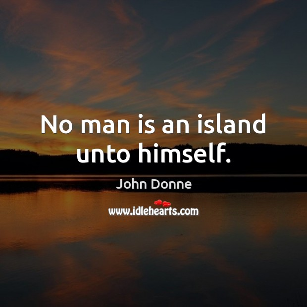 No man is an island unto himself. John Donne Picture Quote