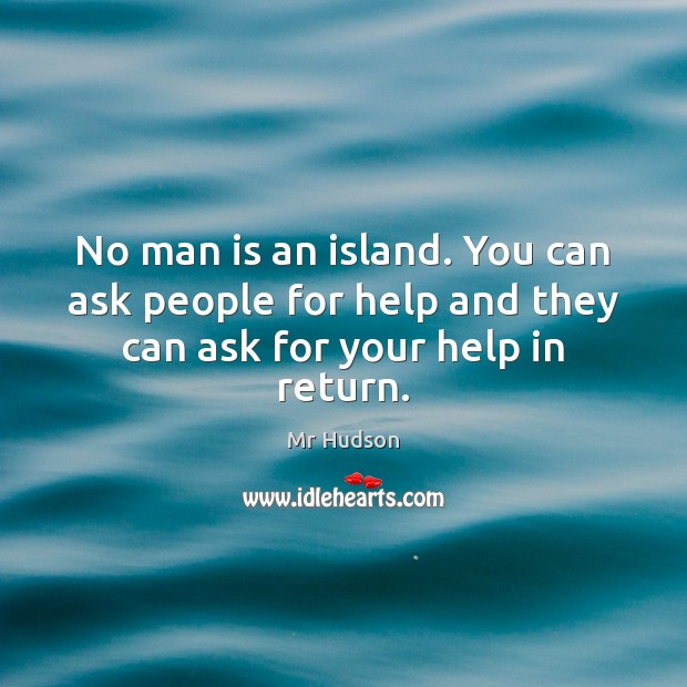 No man is an island. You can ask people for help and they can ask for your help in return. Image