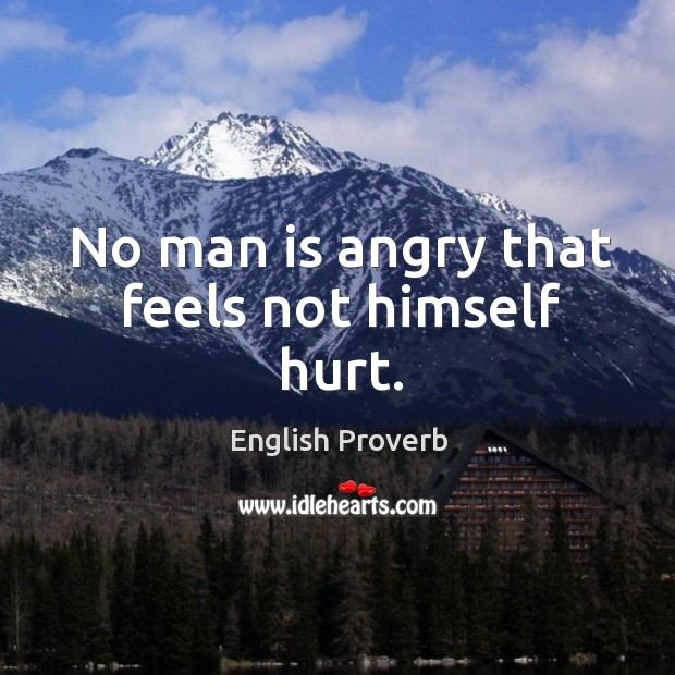 No man is angry that feels not himself hurt. Image
