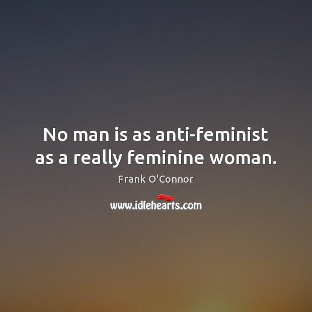Image, No man is as anti-feminist as a really feminine woman.