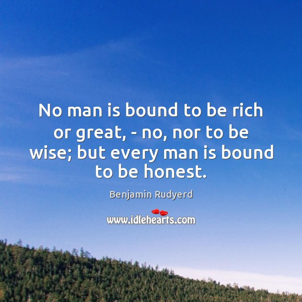 No man is bound to be rich or great, – no, nor Image