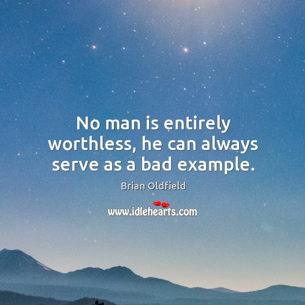 Image, No man is entirely worthless, he can always serve as a bad example.