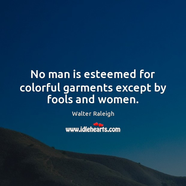 Walter Raleigh Picture Quote image saying: No man is esteemed for colorful garments except by fools and women.