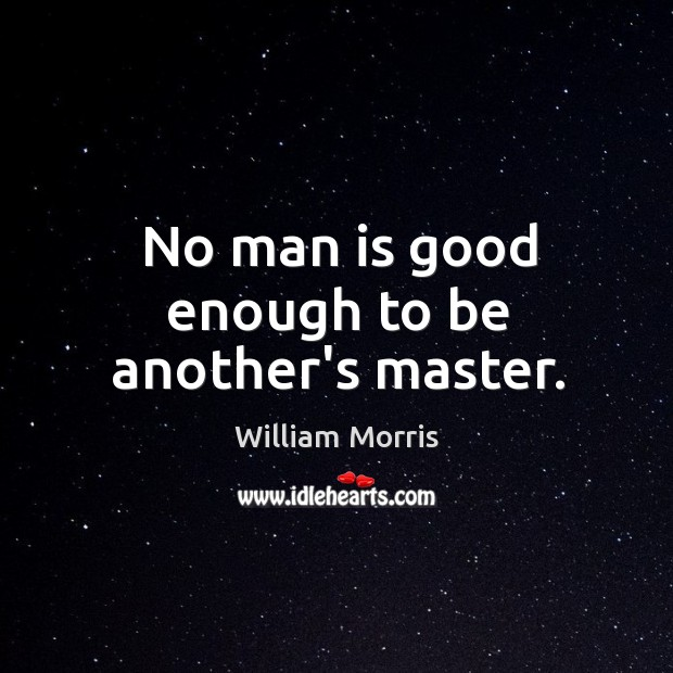 No man is good enough to be another's master. William Morris Picture Quote