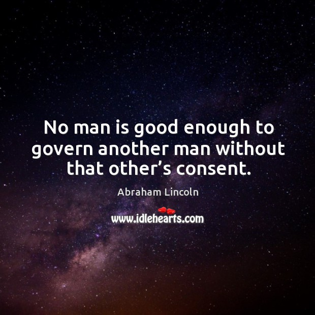 Image, No man is good enough to govern another man without that other's consent.