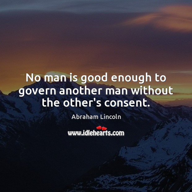 Image, No man is good enough to govern another man without the other's consent.