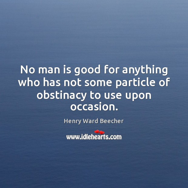Image, No man is good for anything who has not some particle of obstinacy to use upon occasion.