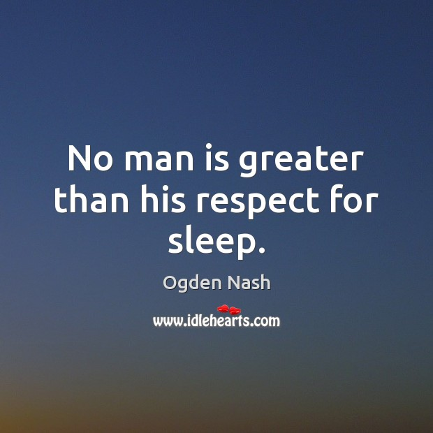 No man is greater than his respect for sleep. Ogden Nash Picture Quote