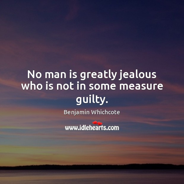 No man is greatly jealous who is not in some measure guilty. Benjamin Whichcote Picture Quote