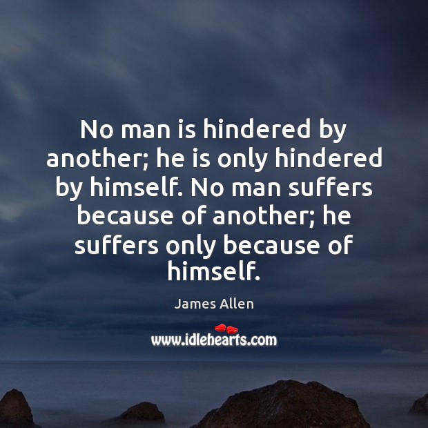 No man is hindered by another; he is only hindered by himself. Image