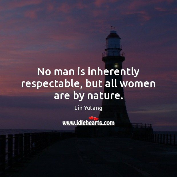 No man is inherently respectable, but all women are by nature. Image