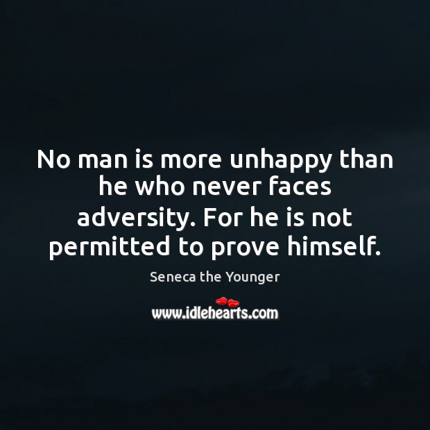 No man is more unhappy than he who never faces adversity. For Seneca the Younger Picture Quote