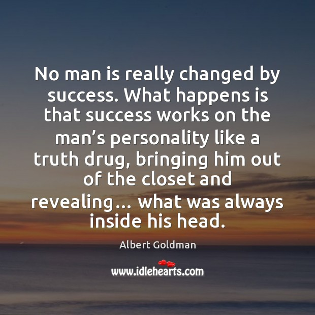 No man is really changed by success. What happens is that success Image