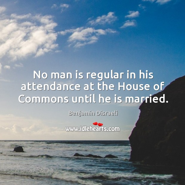 No man is regular in his attendance at the house of commons until he is married. Image