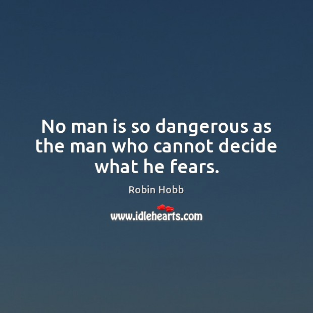 Image, No man is so dangerous as the man who cannot decide what he fears.