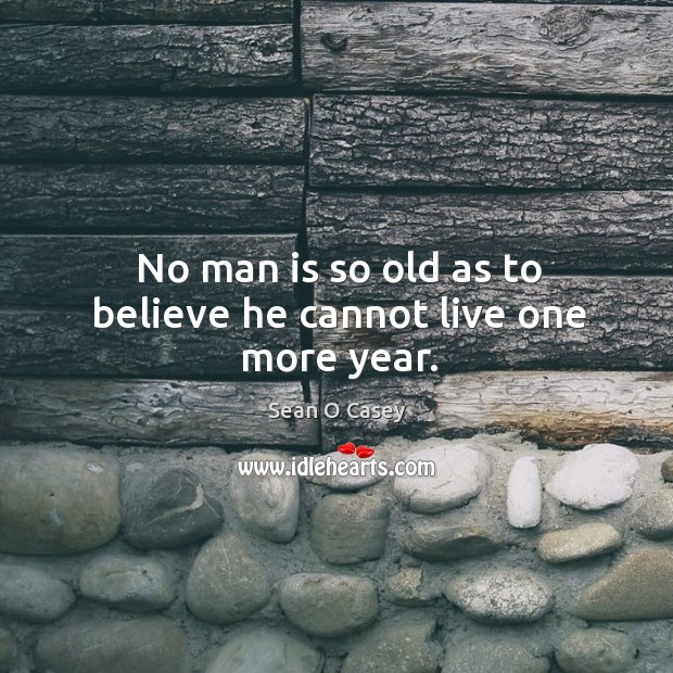 No man is so old as to believe he cannot live one more year. Image