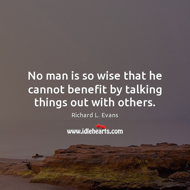 No man is so wise that he cannot benefit by talking things out with others. Richard L. Evans Picture Quote