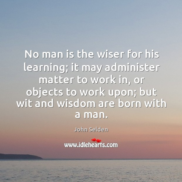 No man is the wiser for his learning; it may administer matter to work in, or objects to work upon Image