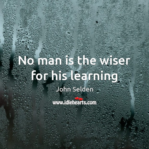 No man is the wiser for his learning John Selden Picture Quote