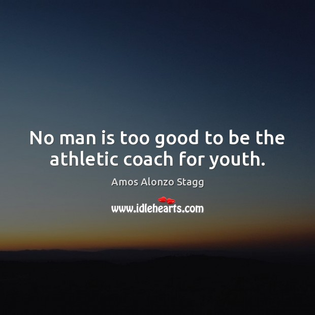 Image, No man is too good to be the athletic coach for youth.