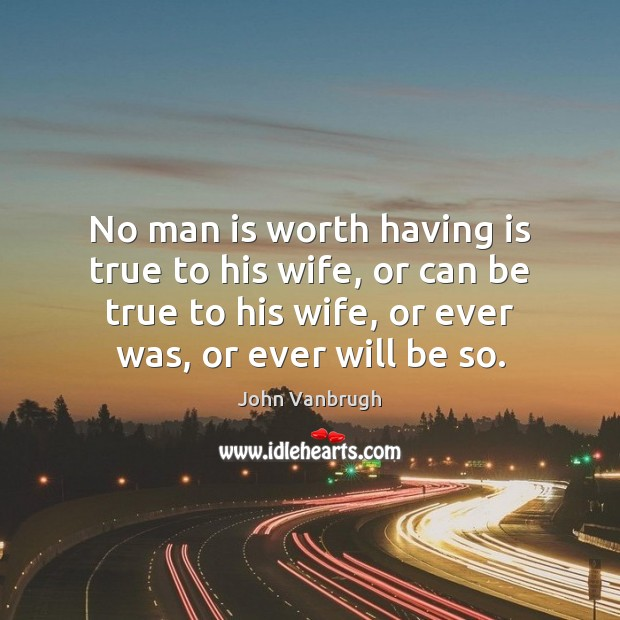 Image, No man is worth having is true to his wife, or can