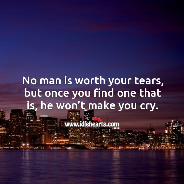 No man is worth your tears, but once you find one that is, he won't make you cry. Image