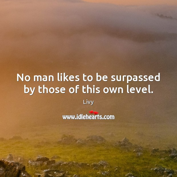 No man likes to be surpassed by those of this own level. Livy Picture Quote