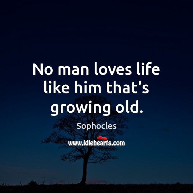 Image, No man loves life like him that's growing old.