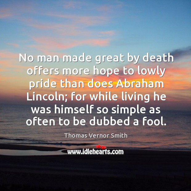 No man made great by death offers more hope to lowly pride than does abraham lincoln Image