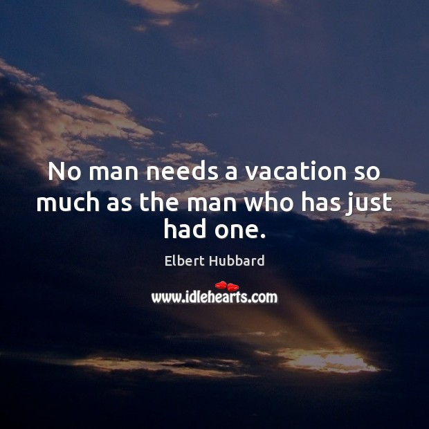 Image, No man needs a vacation so much as the man who has just had one.