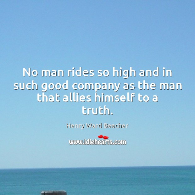 Image, No man rides so high and in such good company as the man that allies himself to a truth.